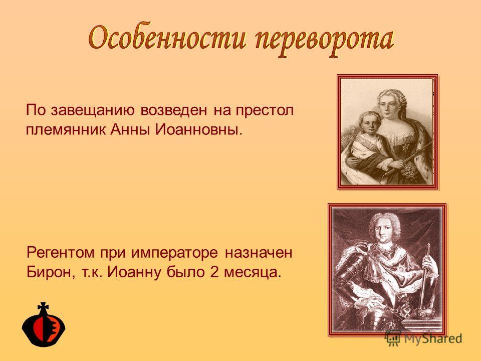 По завещанию возведен на престол племянник Анны Иоанновны. Регентом при императоре назначен Бирон, т.к. Иоанну было 2 месяца.