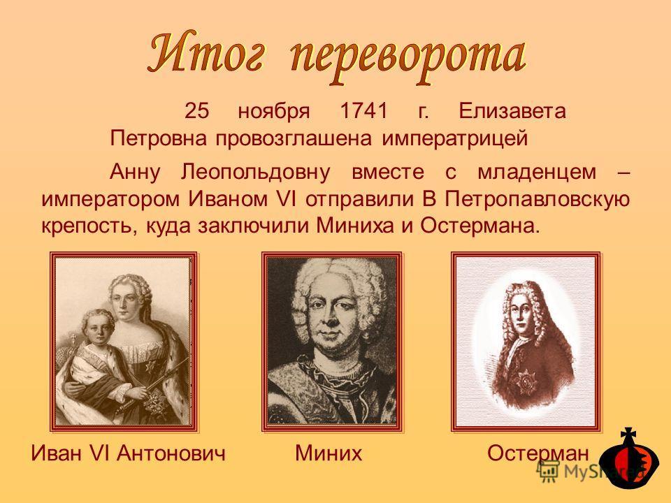 25 ноября 1741 г. Елизавета Петровна провозглашена императрицей Анну Леопольдовну вместе с младенцем – императором Иваном VI отправили В Петропавловскую крепость, куда заключили Миниха и Остермана. Миних ОстерманИван VI Антонович