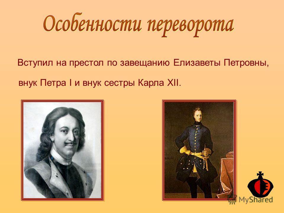 Вступил на престол по завещанию Елизаветы Петровны, внук Петра I и внук сестры Карла XII.