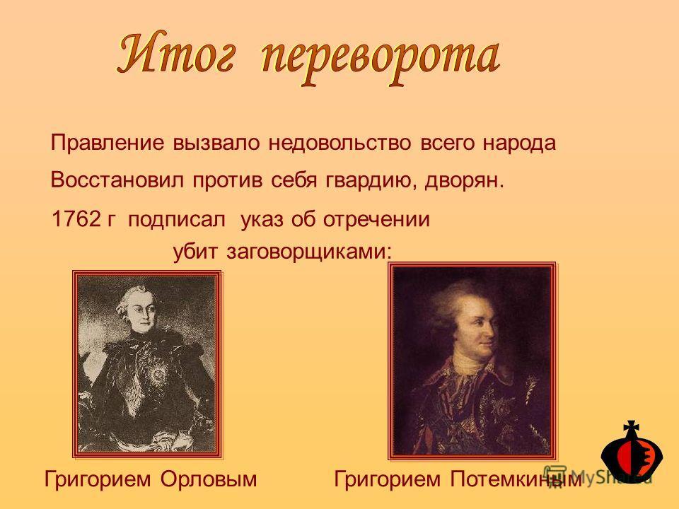 Правление вызвало недовольство всего народа Восстановил против себя гвардию, дворян. 1762 г подписал указ об отречении убит заговорщиками: Григорием ОрловымГригорием Потемкиным