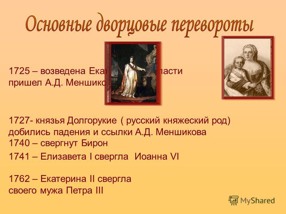 1725 – возведена Екатерина I, к власти пришел А.Д. Меншиков 1727- князья Долгорукие ( русский княжеский род) добились падения и ссылки А.Д. Меншикова 1740 – свергнут Бирон 1741 – Елизавета I свергла Иоанна VI 1762 – Екатерина II свергла своего мужа П