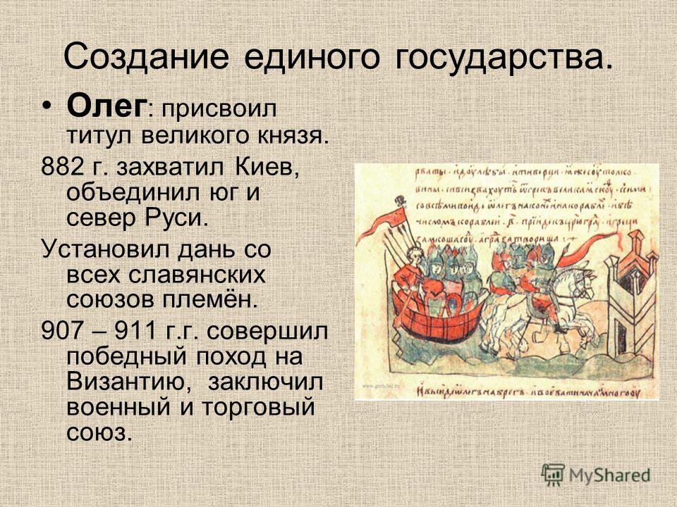 Создание единого государства. Олег : присвоил титул великого князя. 882 г. захватил Киев, объединил юг и север Руси. Установил дань со всех славянских союзов племён. 907 – 911 г.г. совершил победный поход на Византию, заключил военный и торговый союз