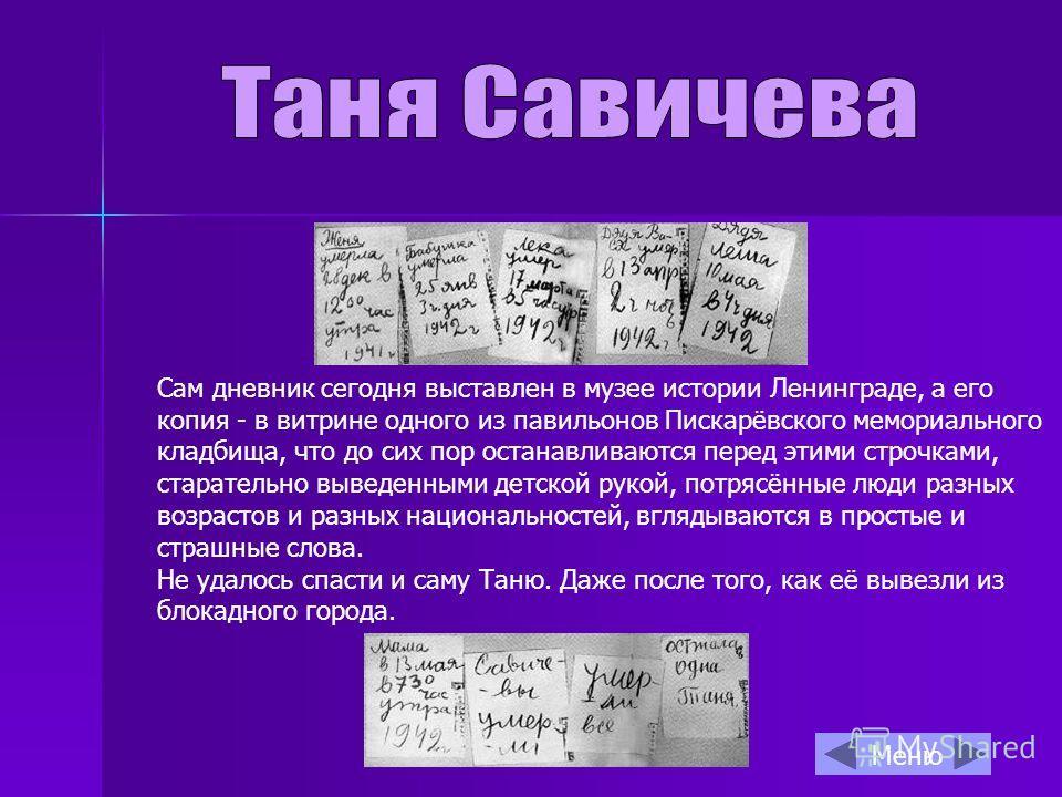 Сам дневник сегодня выставлен в музее истории Ленинграде, а его копия - в витрине одного из павильонов Пискарёвского мемориального кладбища, что до сих пор останавливаются перед этими строчками, старательно выведенными детской рукой, потрясённые люди