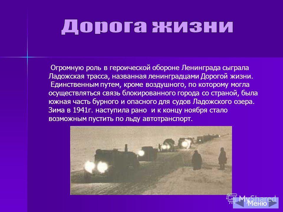 Огромную роль в героической обороне Ленинграда сыграла Ладожская трасса, названная ленинградцами Дорогой жизни. Единственным путем, кроме воздушного, по которому могла осуществляться связь блокированного города со страной, была южная часть бурного и