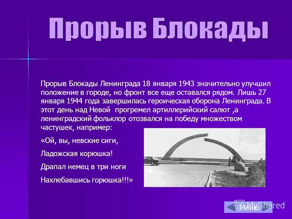 Прорыв Блокады Ленинграда 18 января 1943 значительно улучшил положение в городе, но фронт все еще оставался рядом. Лишь 27 января 1944 года завершилась героическая оборона Ленинграда. В этот день над Невой прогремел артиллерийский салют,а ленинградск