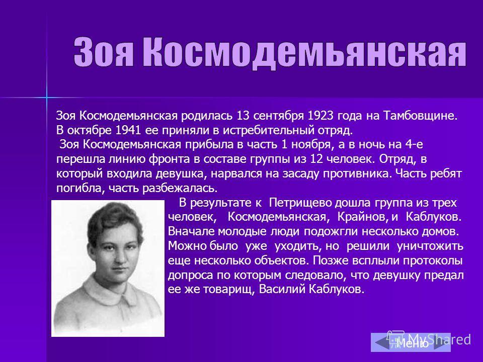 Зоя Космодемьянская родилась 13 сентября 1923 года на Тамбовщине. В октябре 1941 ее приняли в истребительный отряд. Зоя Космодемьянская прибыла в часть 1 ноября, а в ночь на 4-е перешла линию фронта в составе группы из 12 человек. Отряд, в который вх