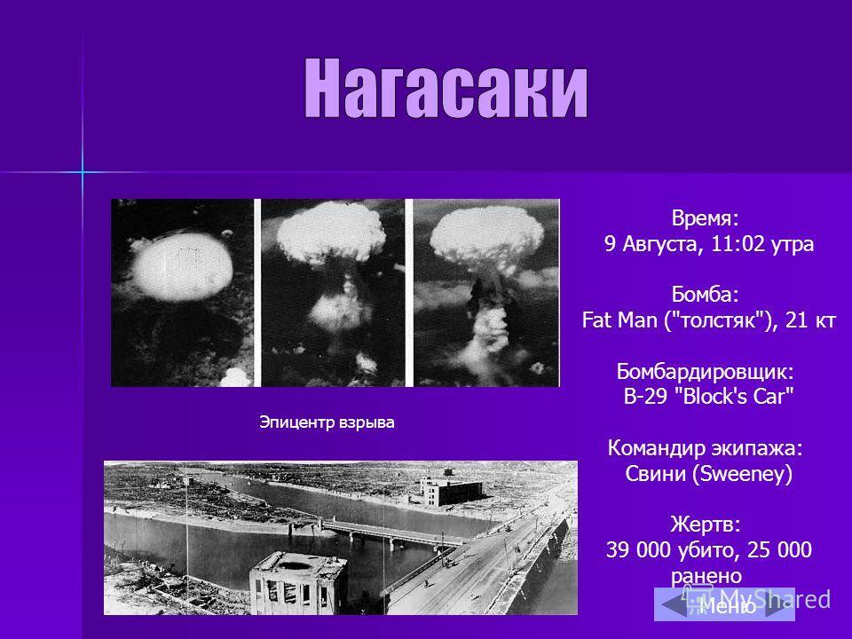 Время: 9 Августа, 11:02 утра Бомба: Fat Man (толстяк), 21 кт Бомбардировщик: B-29 Block's Car Командир экипажа: Свини (Sweeney) Жертв: 39 000 убито, 25 000 ранено Эпицентр взрыва Меню