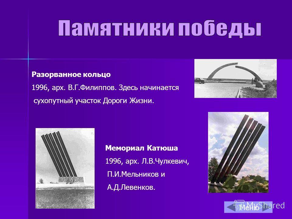 Разорванное кольцо 1996, арх. В.Г.Филиппов. Здесь начинается сухопутный участок Дороги Жизни. Мемориал Катюша 1996, арх. Л.В.Чулкевич, П.И.Мельников и А.Д.Левенков. Меню