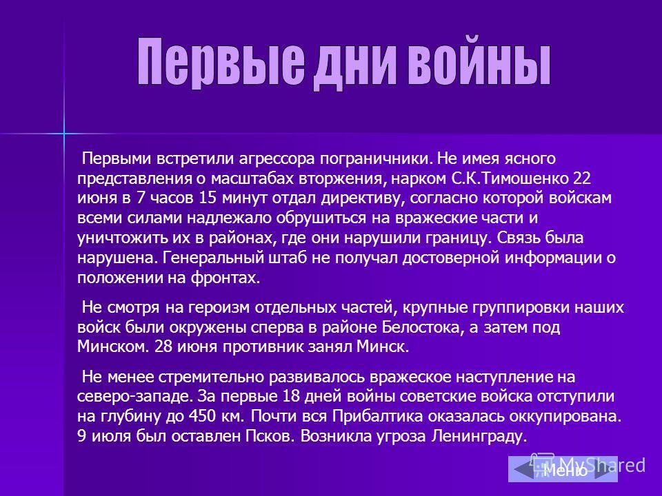 Первыми встретили агрессора пограничники. Не имея ясного представления о масштабах вторжения, нарком С.К.Тимошенко 22 июня в 7 часов 15 минут отдал директиву, согласно которой войскам всеми силами надлежало обрушиться на вражеские части и уничтожить