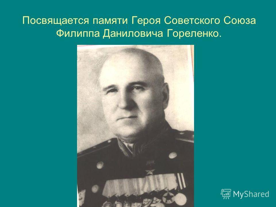 Посвящается памяти Героя Советского Союза Филиппа Даниловича Гореленко.
