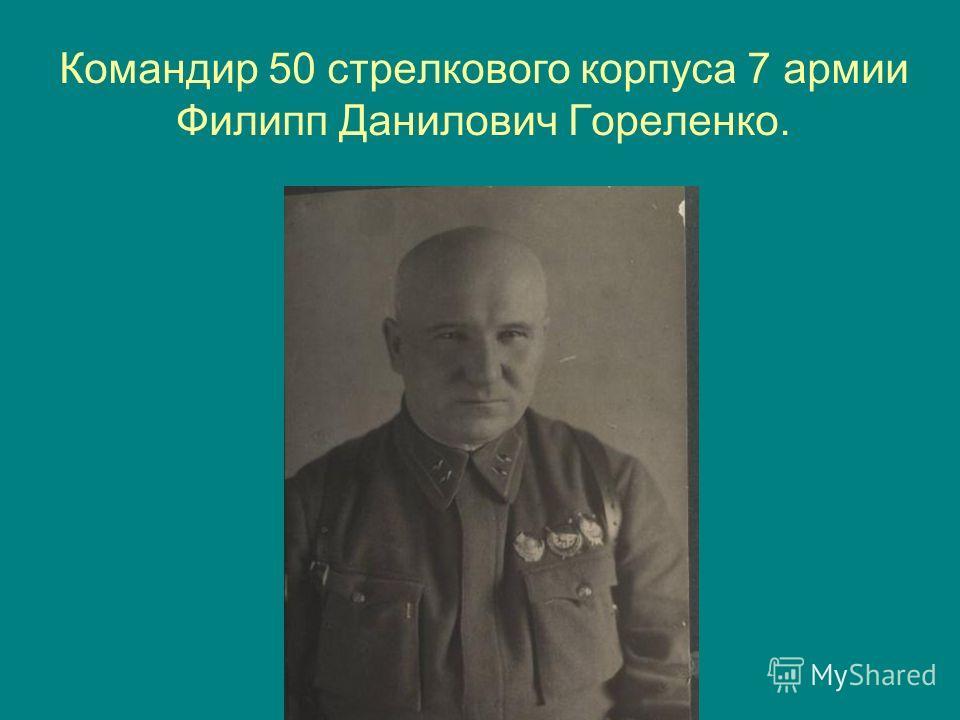 Командир 50 стрелкового корпуса 7 армии Филипп Данилович Гореленко.