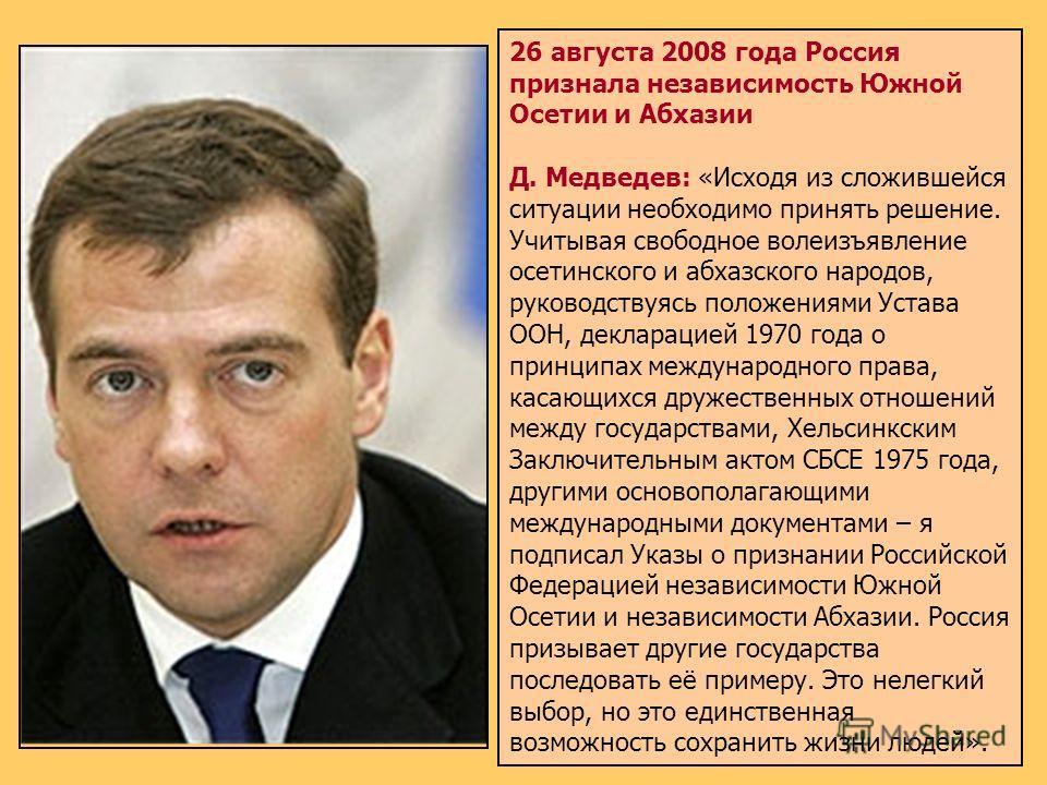 26 августа 2008 года Россия признала независимость Южной Осетии и Абхазии Д. Медведев: «Исходя из сложившейся ситуации необходимо принять решение. Учитывая свободное волеизъявление осетинского и абхазского народов, руководствуясь положениями Устава О