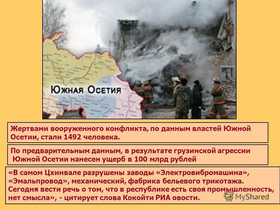 По предварительным данным, в результате грузинской агрессии Южной Осетии нанесен ущерб в 100 млрд рублей «В самом Цхинвале разрушены заводы «Электровибромашина», «Эмальпровод», механический, фабрика бельевого трикотажа. Сегодня вести речь о том, что
