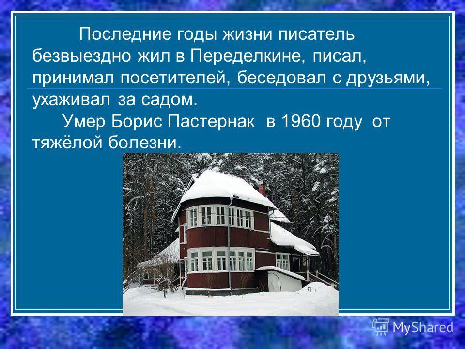 Последние годы жизни писатель безвыездно жил в Переделкине, писал, принимал посетителей, беседовал с друзьями, ухаживал за садом. Умер Борис Пастернак в 1960 году от тяжёлой болезни.