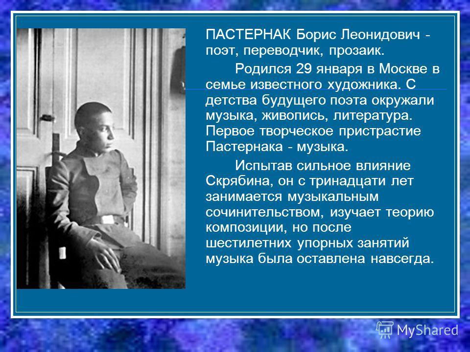 ПАСТЕРНАК Борис Леонидович - поэт, переводчик, прозаик. Родился 29 января в Москве в семье известного художника. С детства будущего поэта окружали музыка, живопись, литература. Первое творческое пристрастие Пастернака - музыка. Испытав сильное влияни