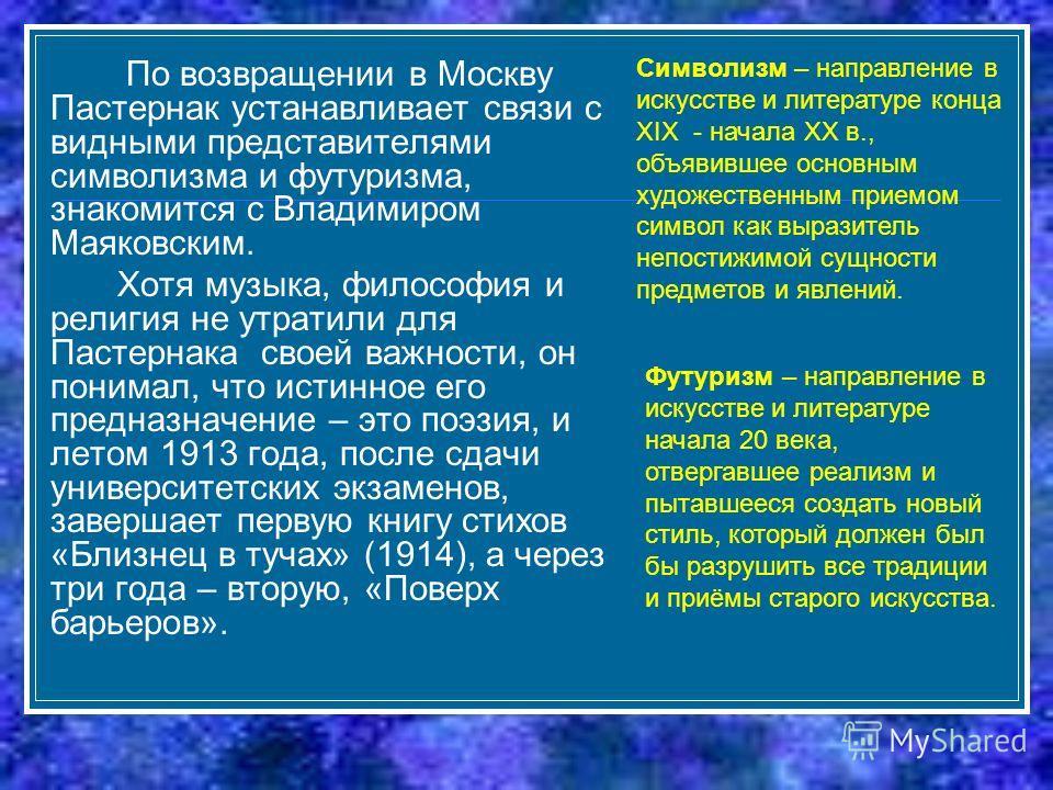 По возвращении в Москву Пастернак устанавливает связи с видными представителями символизма и футуризма, знакомится с Владимиром Маяковским. Хотя музыка, философия и религия не утратили для Пастернака своей важности, он понимал, что истинное его предн