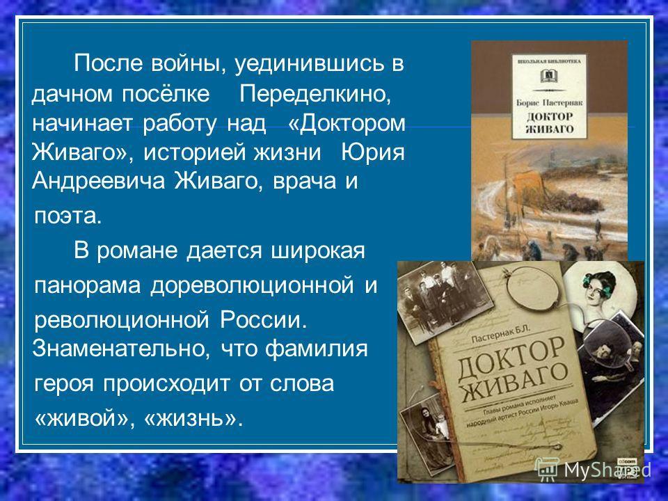 После войны, уединившись в дачном посёлке Переделкино, начинает работу над «Доктором Живаго», историей жизни Юрия Андреевича Живаго, врача и поэта. В романе дается широкая панорама дореволюционной и революционной России. Знаменательно, что фамилия ге