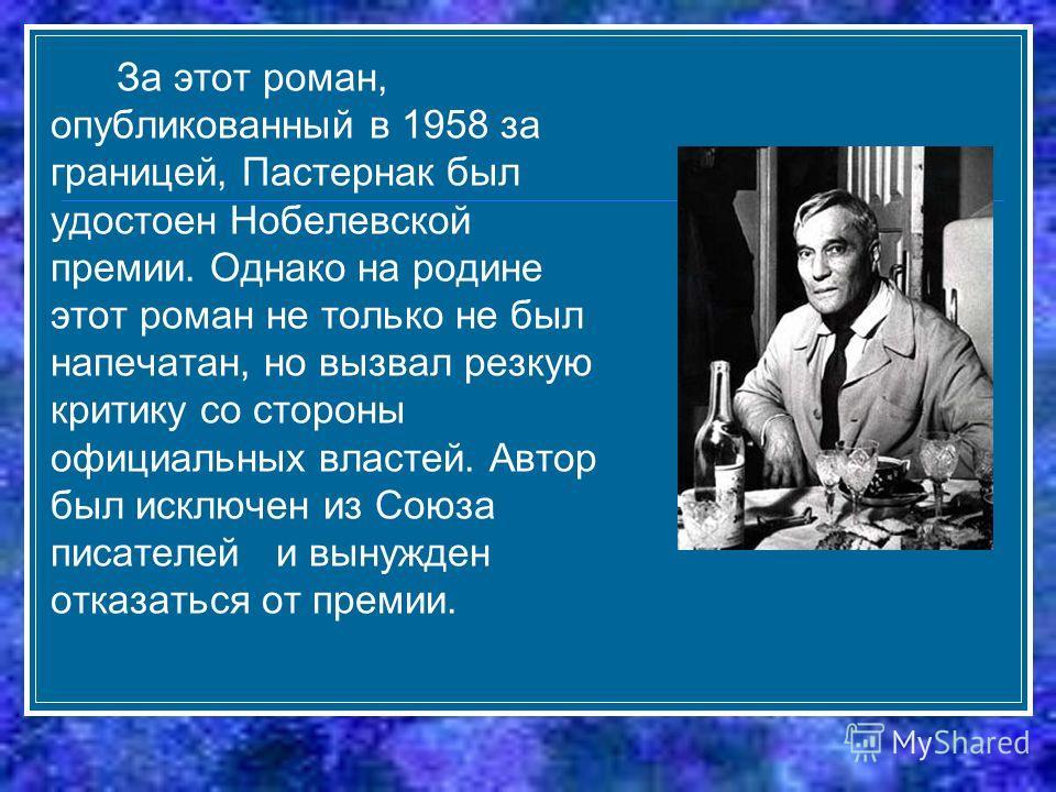 За этот роман, опубликованный в 1958 за границей, Пастернак был удостоен Нобелевской премии. Однако на родине этот роман не только не был напечатан, но вызвал резкую критику со стороны официальных властей. Автор был исключен из Союза писателей и выну