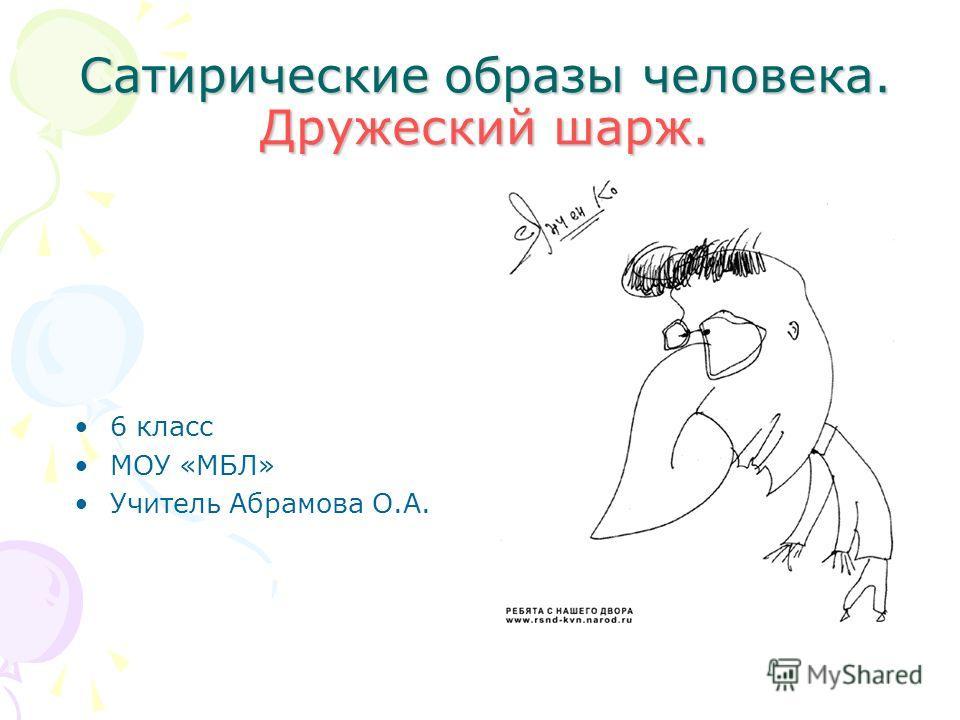 Сатирические образы человека. Дружеский шарж. 6 класс МОУ «МБЛ» Учитель Абрамова О.А.