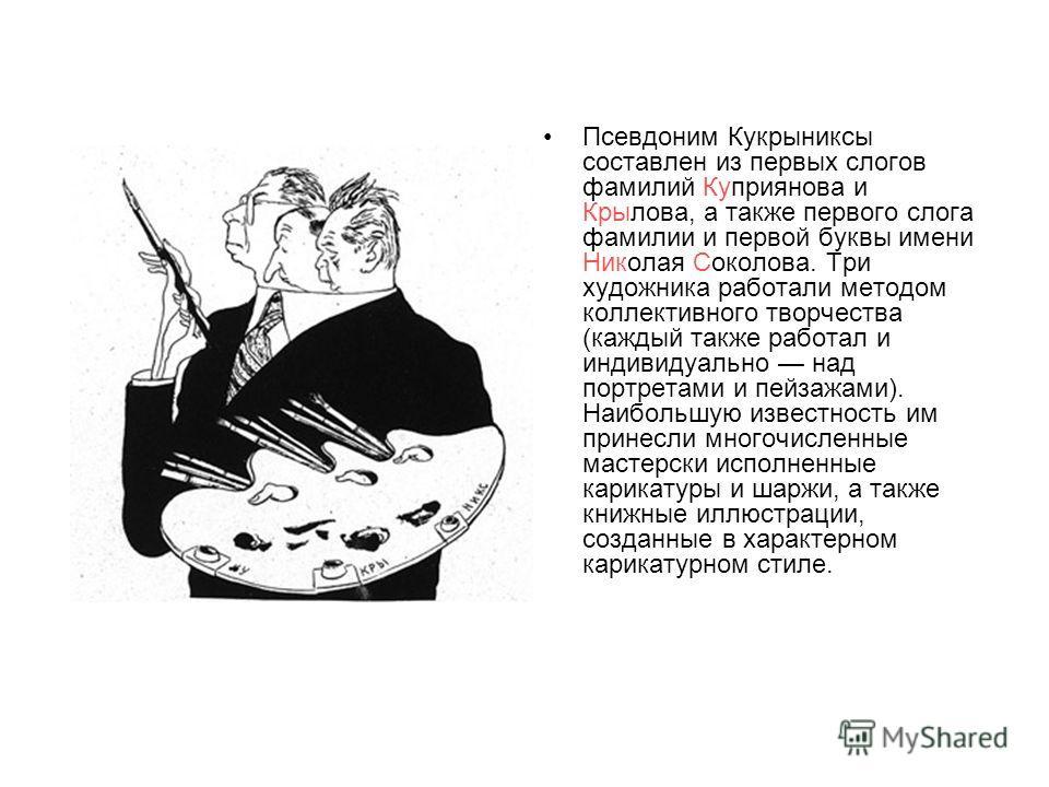 Псевдоним Кукрыниксы составлен из первых слогов фамилий Куприянова и Крылова, а также первого слога фамилии и первой буквы имени Николая Соколова. Три художника работали методом коллективного творчества (каждый также работал и индивидуально над портр