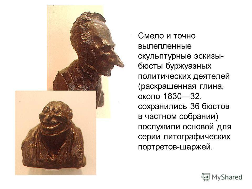 Смело и точно вылепленные скульптурные эскизы- бюсты буржуазных политических деятелей (раскрашенная глина, около 183032, сохранились 36 бюстов в частном собрании) послужили основой для серии литографических портретов-шаржей.