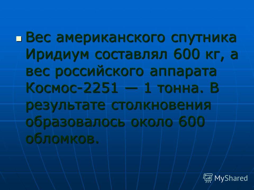 Вес американского спутника Иридиум составлял 600 кг, а вес российского аппарата Космос-2251 1 тонна. В результате столкновения образовалось около 600 обломков. Вес американского спутника Иридиум составлял 600 кг, а вес российского аппарата Космос-225