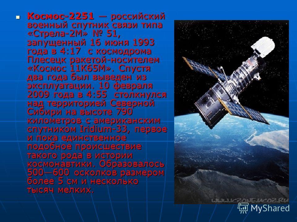Космос-2251 российский военный спутник связи типа «Стрела-2М» 51, запущенный 16 июня 1993 года в 4:17 с космодрома Плесецк ракетой-носителем «Космос 11К65М». Спустя два года был выведен из эксплуатации. 10 февраля 2009 года в 4:55 столкнулся над терр