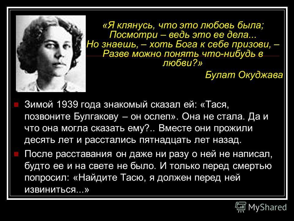 Зимой 1939 года знакомый сказал ей: «Тася, позвоните Булгакову – он ослеп». Она не стала. Да и что она могла сказать ему?.. Вместе они прожили десять лет и расстались пятнадцать лет назад. После расставания он даже ни разу о ней не написал, будто ее