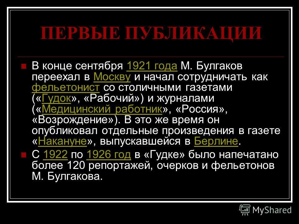ПЕРВЫЕ ПУБЛИКАЦИИ В конце сентября 1921 года М. Булгаков переехал в Москву и начал сотрудничать как фельетонист со столичными газетами («Гудок», «Рабочий») и журналами («Медицинский работник», «Россия», «Возрождение»). В это же время он опубликовал о