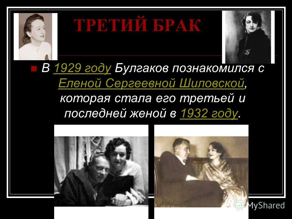 ТРЕТИЙ БРАК В 1929 году Булгаков познакомился с Еленой Сергеевной Шиловской, которая стала его третьей и последней женой в 1932 году.1929 году Еленой Сергеевной Шиловской1932 году
