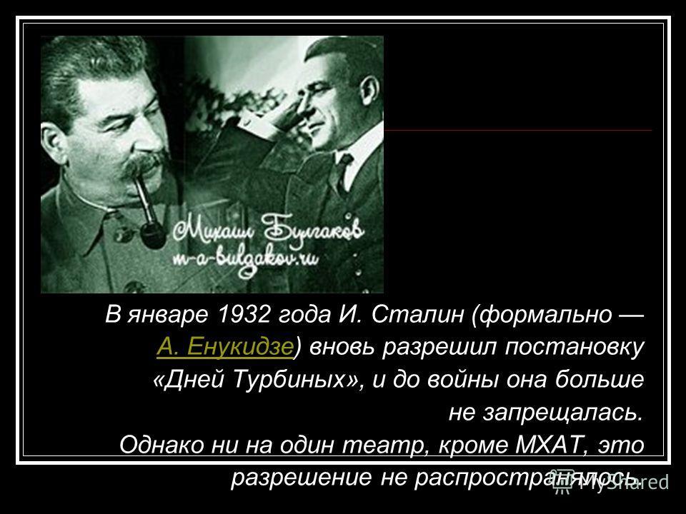 В январе 1932 года И. Сталин (формально А. ЕнукидзеА. Енукидзе) вновь разрешил постановку «Дней Турбиных», и до войны она больше не запрещалась. Однако ни на один театр, кроме МХАТ, это разрешение не распространялось.