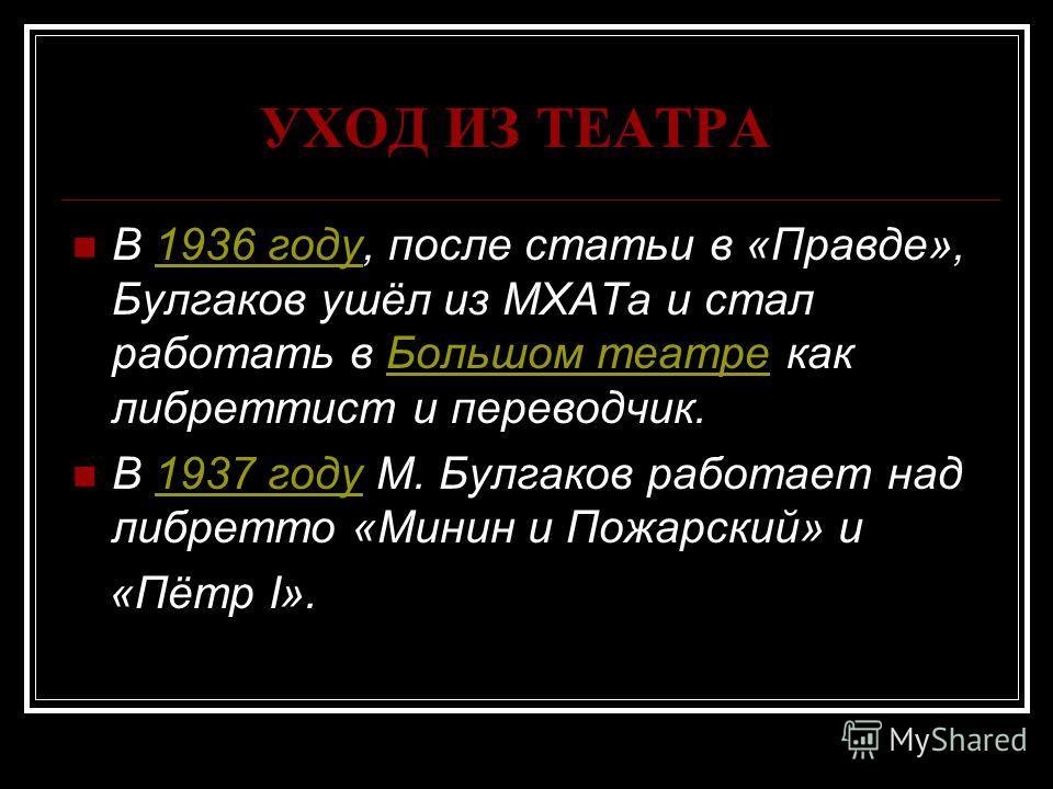 УХОД ИЗ ТЕАТРА В 1936 году, после статьи в «Правде», Булгаков ушёл из МХАТа и стал работать в Большом театре как либреттист и переводчик.1936 годуБольшом театре В 1937 году М. Булгаков работает над либретто «Минин и Пожарский» и1937 году «Пётр I».