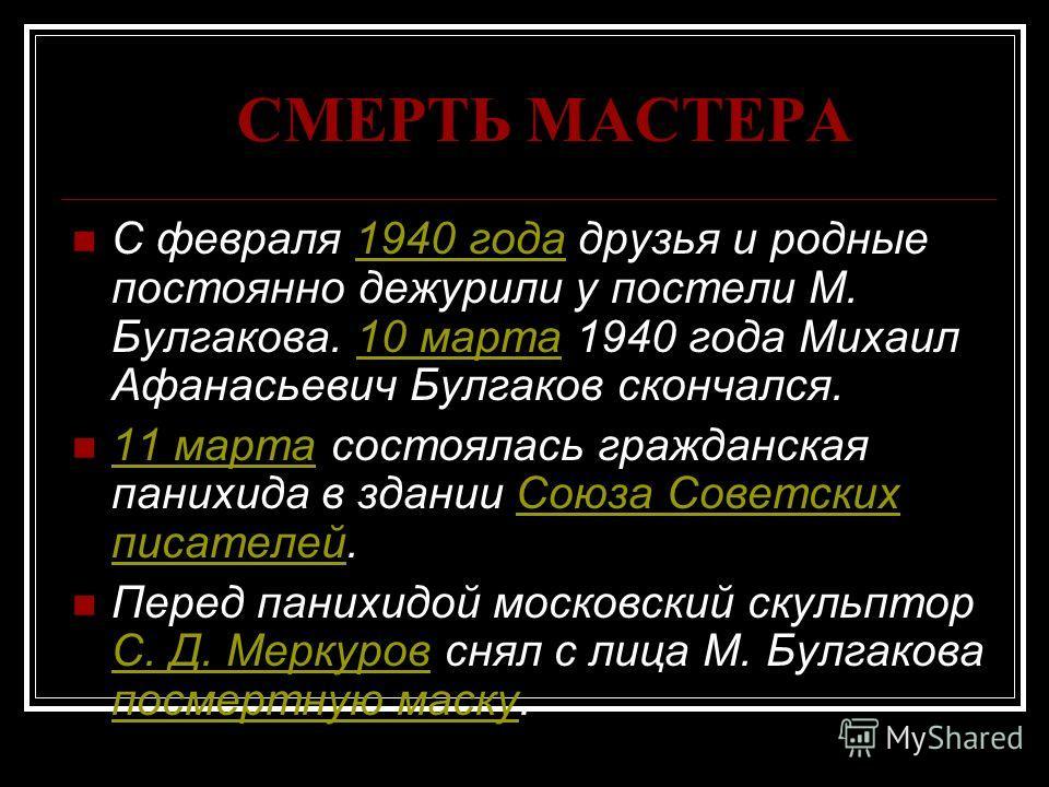СМЕРТЬ МАСТЕРА С февраля 1940 года друзья и родные постоянно дежурили у постели М. Булгакова. 10 марта 1940 года Михаил Афанасьевич Булгаков скончался.1940 года10 марта 11 марта состоялась гражданская панихида в здании Союза Советских писателей. 11 м