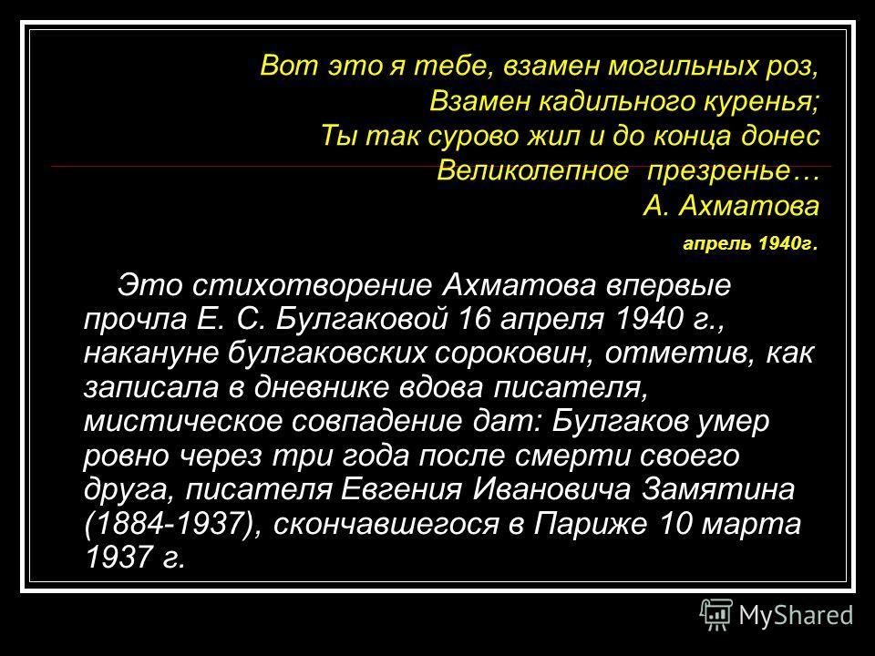 Это стихотворение Ахматова впервые прочла Е. С. Булгаковой 16 апреля 1940 г., накануне булгаковских сороковин, отметив, как записала в дневнике вдова писателя, мистическое совпадение дат: Булгаков умер ровно через три года после смерти своего друга,