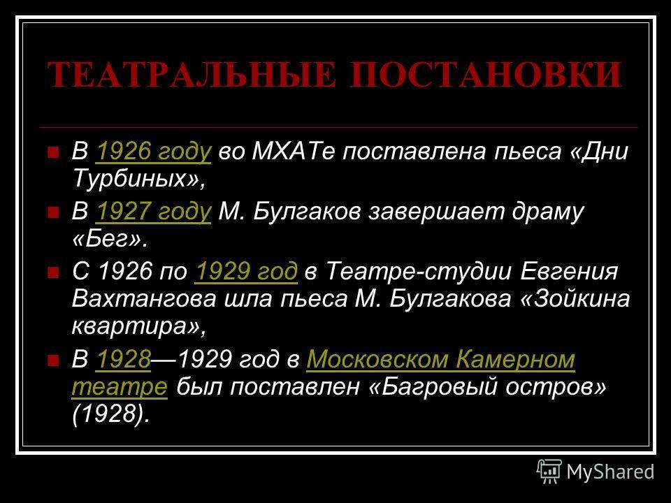 ТЕАТРАЛЬНЫЕ ПОСТАНОВКИ В 1926 году во МХАТе поставлена пьеса «Дни Турбиных»,1926 году В 1927 году М. Булгаков завершает драму «Бег».1927 году С 1926 по 1929 год в Театре-студии Евгения Вахтангова шла пьеса М. Булгакова «Зойкина квартира»,1929 год В 1