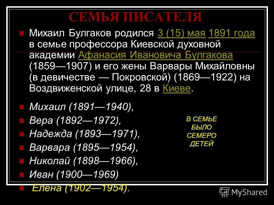 СЕМЬЯ ПИСАТЕЛЯ Михаил Булгаков родился 3 (15) мая 1891 года в семье профессора Киевской духовной академии Афанасия Ивановича Булгакова (18591907) и его жены Варвары Михайловны (в девичестве Покровской) (18691922) на Воздвиженской улице, 28 в Киеве.3