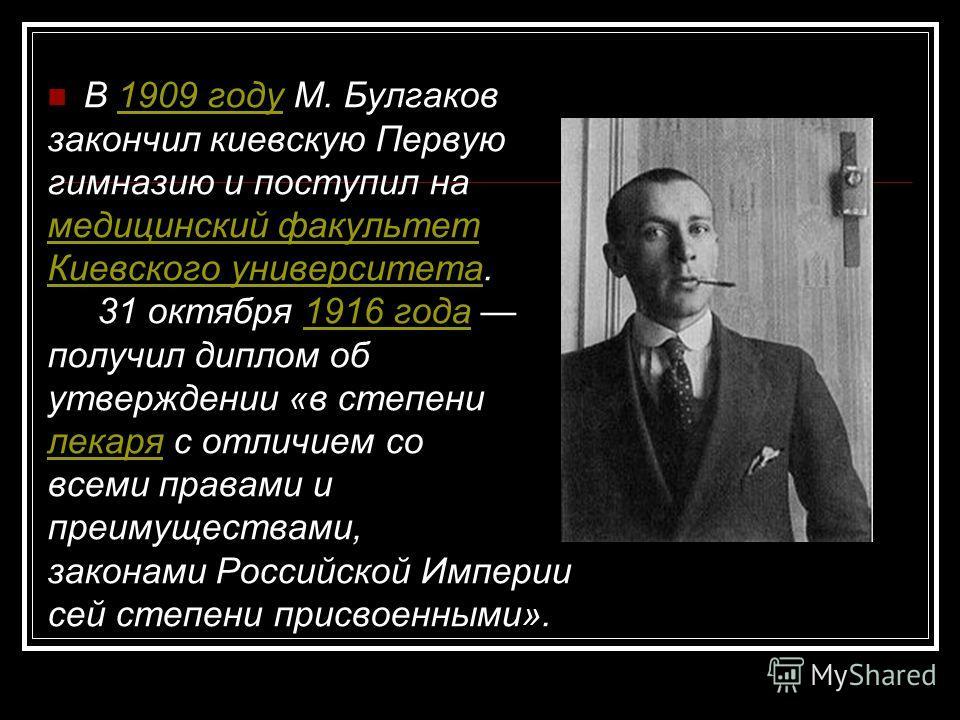 В 1909 году М. Булгаков1909 году закончил киевскую Первую гимназию и поступил на медицинский факультет Киевского университетаКиевского университета. 31 октября 1916 года 1916 года получил диплом об утверждении «в степени лекарялекаря с отличием со вс