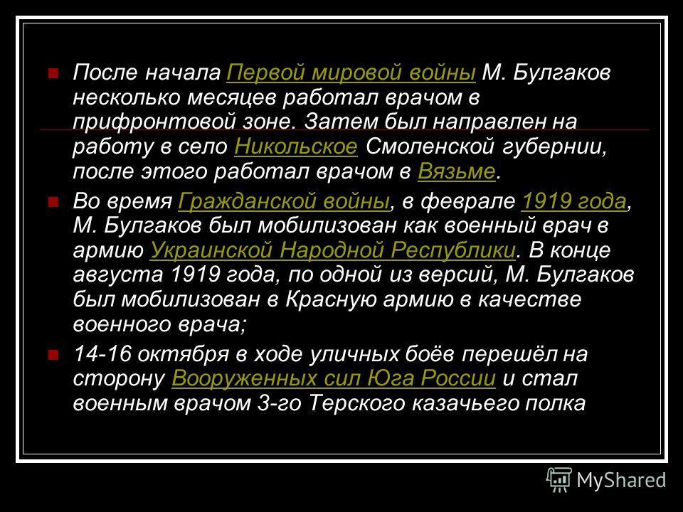После начала Первой мировой войны М. Булгаков несколько месяцев работал врачом в прифронтовой зоне. Затем был направлен на работу в село Никольское Смоленской губернии, после этого работал врачом в Вязьме.Первой мировой войныНикольскоеВязьме Во время