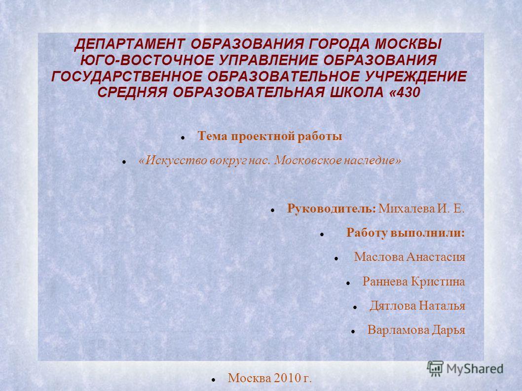 ДЕПАРТАМЕНТ ОБРАЗОВАНИЯ ГОРОДА МОСКВЫ ЮГО-ВОСТОЧНОЕ УПРАВЛЕНИЕ ОБРАЗОВАНИЯ ГОСУДАРСТВЕННОЕ ОБРАЗОВАТЕЛЬНОЕ УЧРЕЖДЕНИЕ СРЕДНЯЯ ОБРАЗОВАТЕЛЬНАЯ ШКОЛА «430 Тема проектной работы «Искусство вокруг нас. Московское наследие» Руководитель: Михалева И. Е. Ра