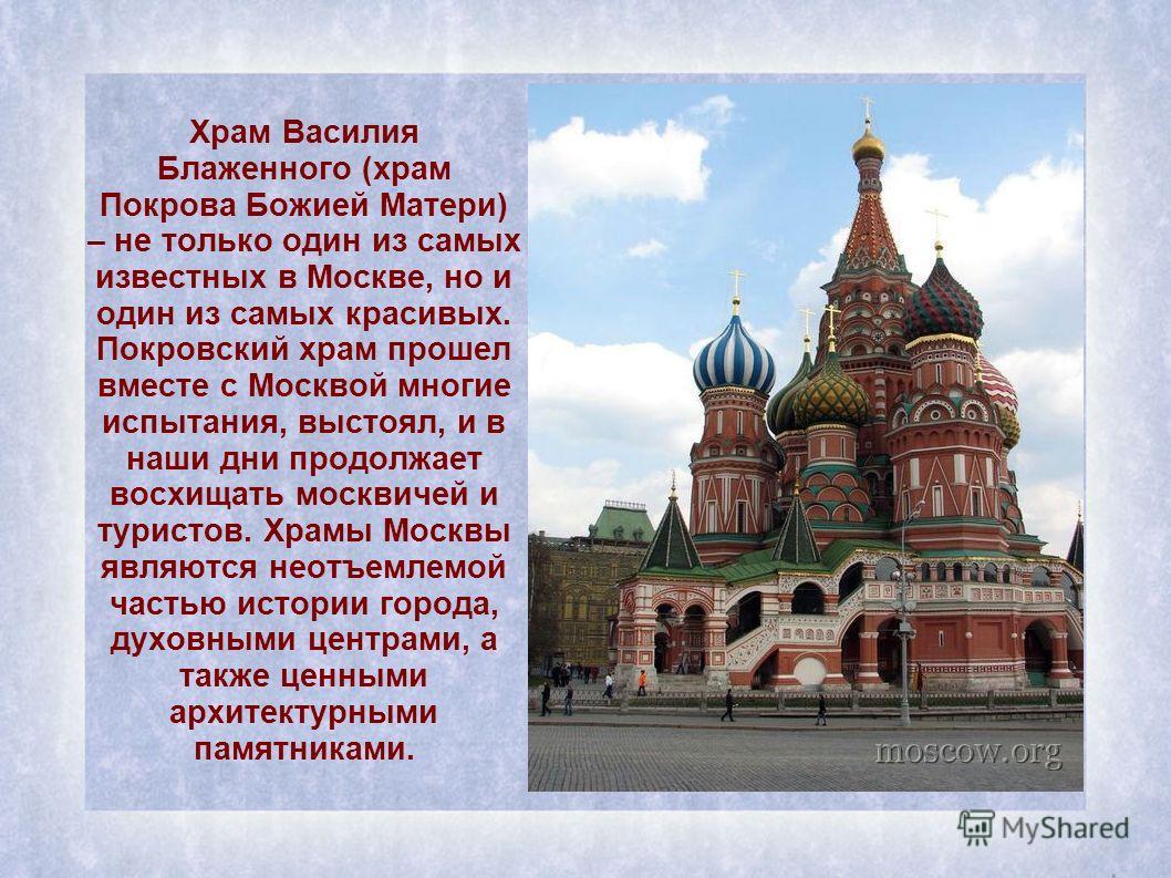 Храм Василия Блаженного (храм Покрова Божией Матери) – не только один из самых известных в Москве, но и один из самых красивых. Покровский храм прошел вместе с Москвой многие испытания, выстоял, и в наши дни продолжает восхищать москвичей и туристов.