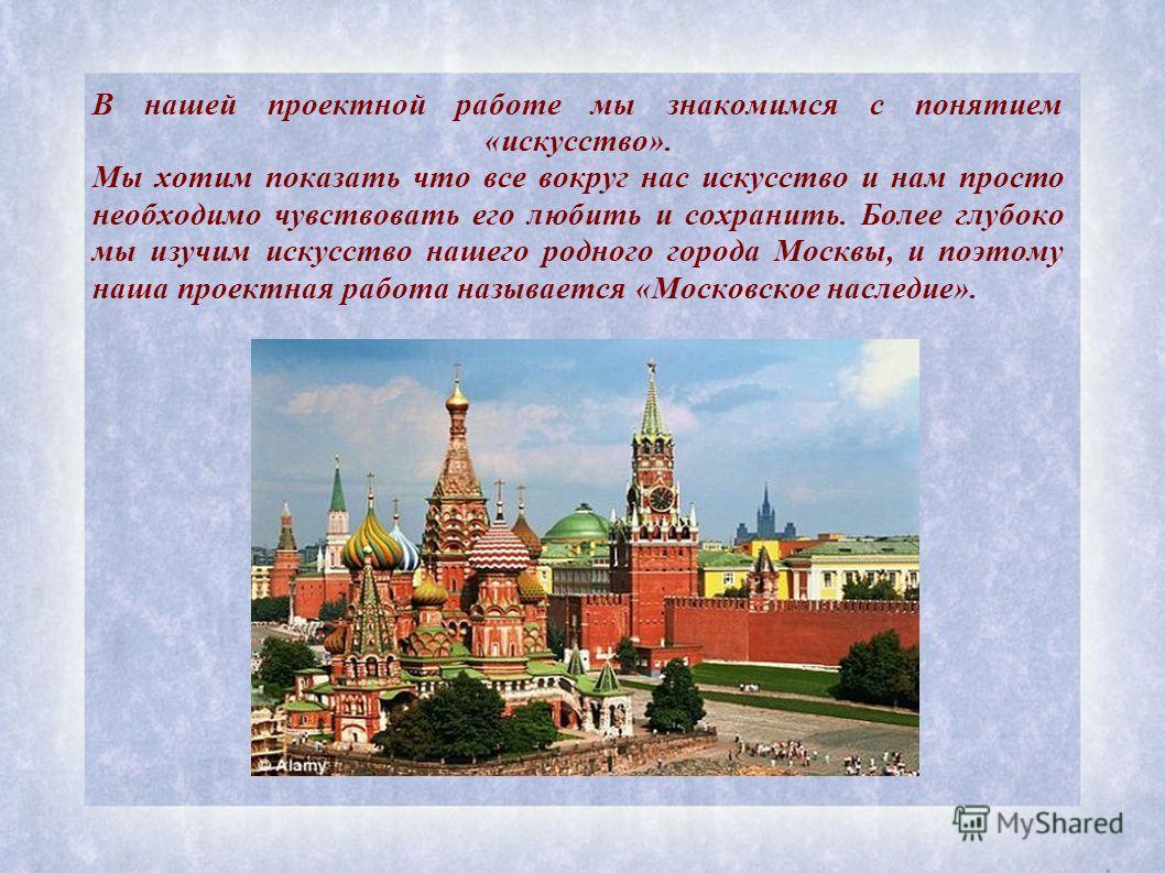 В нашей проектной работе мы знакомимся с понятием «искусство». Мы хотим показать что все вокруг нас искусство и нам просто необходимо чувствовать его любить и сохранить. Более глубоко мы изучим искусство нашего родного города Москвы, и поэтому наша п