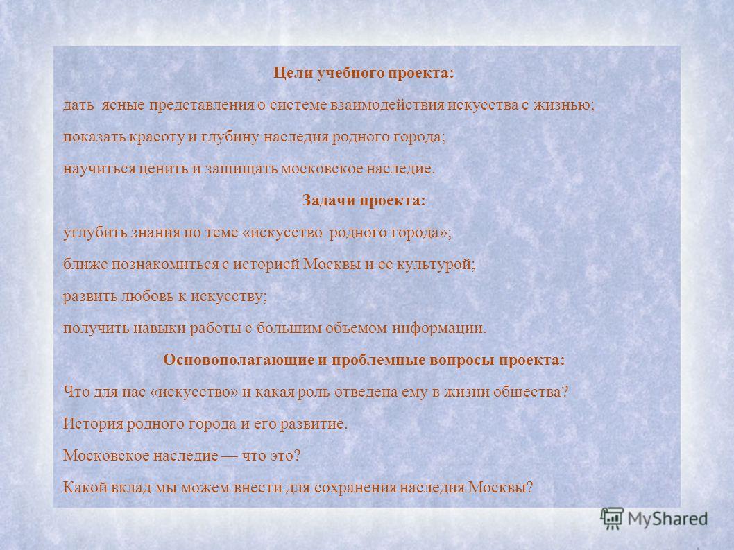 Цели учебного проекта: дать ясные представления о системе взаимодействия искусства с жизнью; показать красоту и глубину наследия родного города; научиться ценить и защищать московское наследие. Задачи проекта: углубить знания по теме «искусство родно
