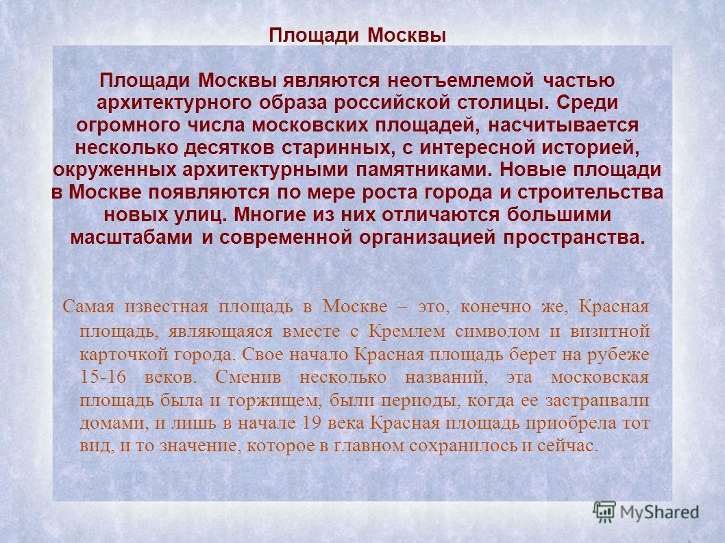 Площади Москвы Площади Москвы являются неотъемлемой частью архитектурного образа российской столицы. Среди огромного числа московских площадей, насчитывается несколько десятков старинных, с интересной историей, окруженных архитектурными памятниками.
