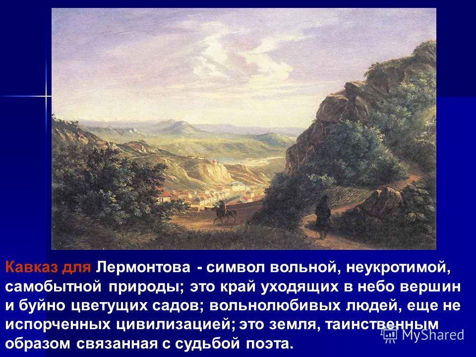 Кавказ для Лермонтова - символ вольной, неукротимой, самобытной природы; это край уходящих в небо вершин и буйно цветущих садов; вольнолюбивых людей, еще не испорченных цивилизацией; это земля, таинственным образом связанная с судьбой поэта.
