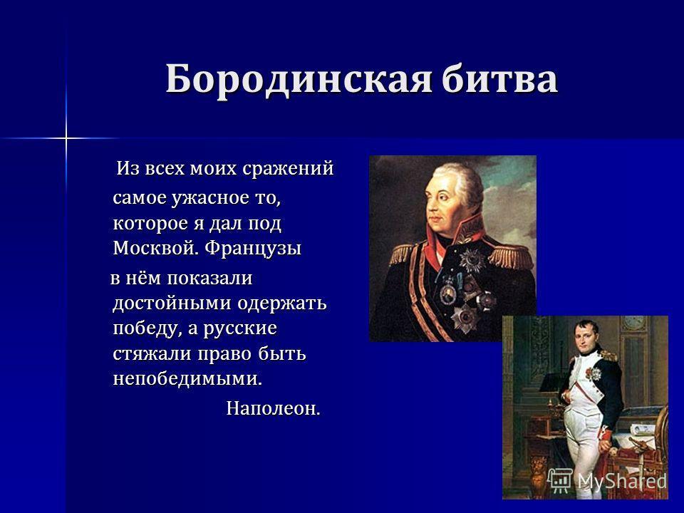 Бородинская битва Из всех моих сражений самое ужасное то, которое я дал под Москвой. Французы Из всех моих сражений самое ужасное то, которое я дал под Москвой. Французы в нём показали достойными одержать победу, а русские стяжали право быть непобеди