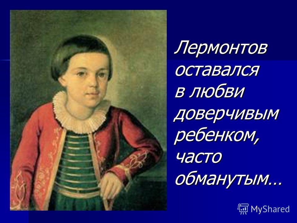 Лермонтов оставался в любви доверчивым ребенком, часто обманутым…