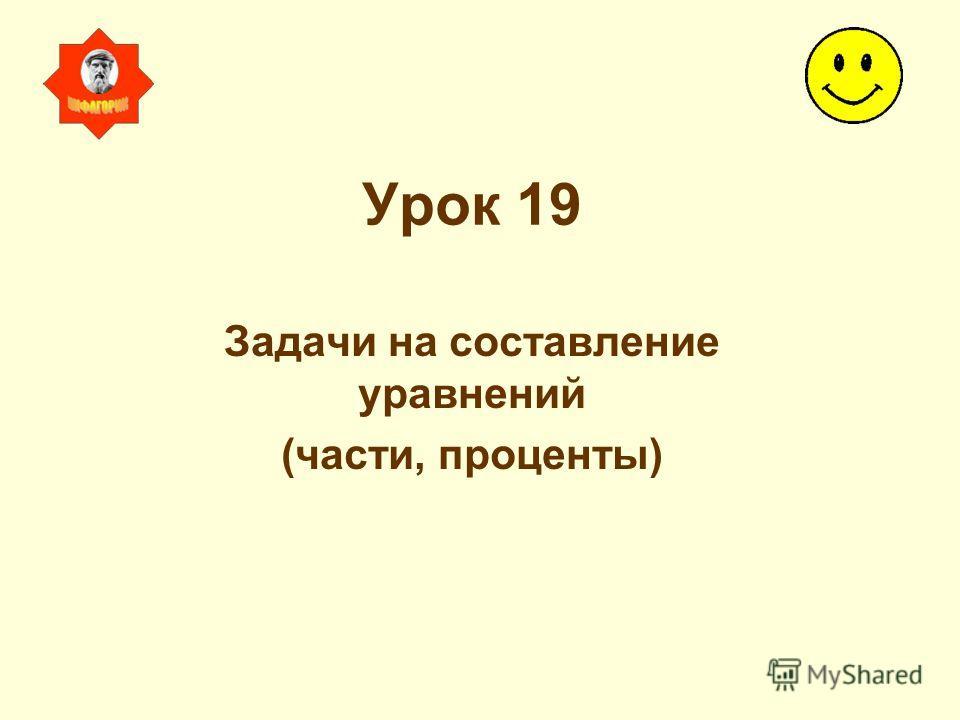Урок 19 Задачи на составление уравнений (части, проценты)