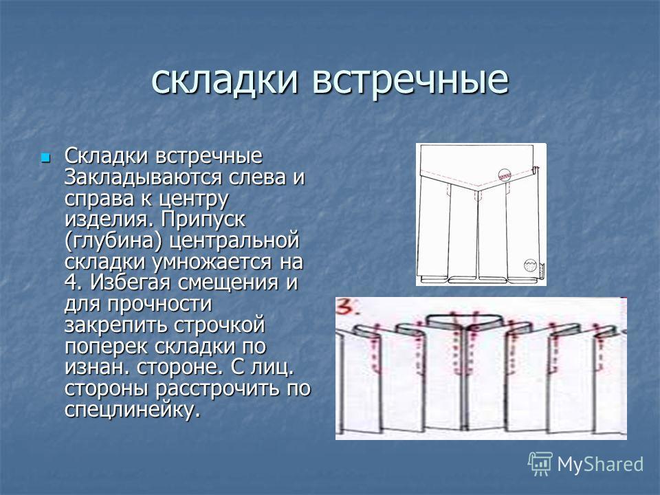 складки встречные Складки встречные Закладываются слева и справа к центру изделия. Припуск (глубина) центральной складки умножается на 4. Избегая смещения и для прочности закрепить строчкой поперек складки по изнан. стороне. С лиц. стороны расстрочит