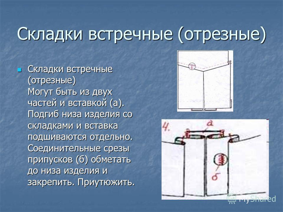 Складки встречные (отрезные) Складки встречные (отрезные) Могут быть из двух частей и вставкой (а). Подгиб низа изделия со складками и вставка подшиваются отдельно. Соединительные срезы припусков (б) обметать до низа изделия и закрепить. Приутюжить.
