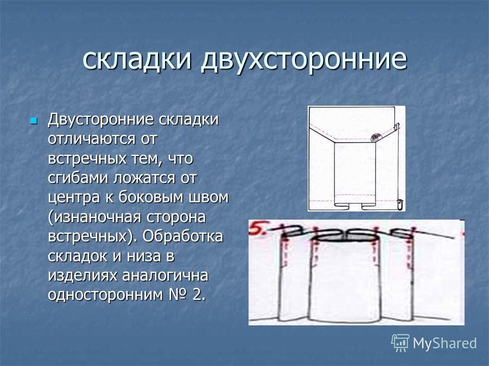 складки двухсторонние Двусторонние складки отличаются от встречных тем, что сгибами ложатся от центра к боковым швом (изнаночная сторона встречных). Обработка складок и низа в изделиях аналогична односторонним 2. Двусторонние складки отличаются от вс